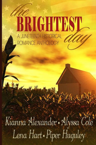 """""""The Brightest Day: A Juneteenth Historical Romance Anthology,"""" by Alyssa Cole, Lena Hart, Piper Huguley"""